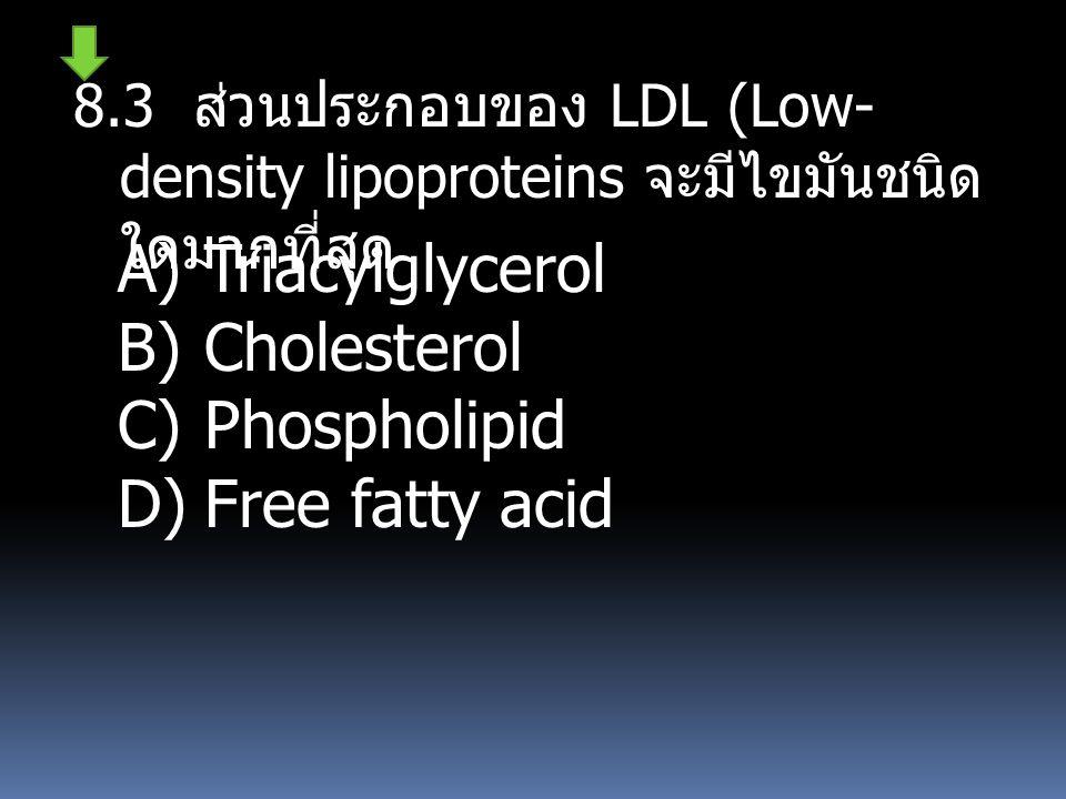 8.3 ส่วนประกอบของ LDL (Low- density lipoproteins จะมีไขมันชนิด ใดมากที่สุด A)Triacylglycerol B)Cholesterol C)Phospholipid D)Free fatty acid