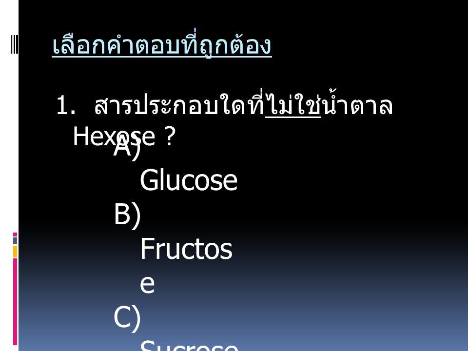 เลือกคำตอบที่ถูกต้อง 1. สารประกอบใดที่ไม่ใช่น้ำตาล Hexose ? A) Glucose B) Fructos e C) Sucrose D) Galacto se