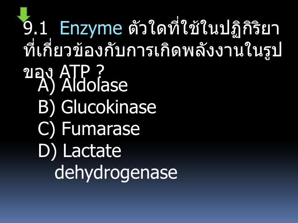 9.1 Enzyme ตัวใดที่ใช้ในปฏิกิริยา ที่เกี่ยวข้องกับการเกิดพลังงานในรูป ของ ATP ? A) Aldolase B) Glucokinase C) Fumarase D) Lactate dehydrogenase