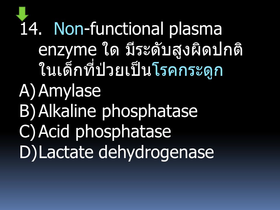14. Non-functional plasma enzyme ใด มีระดับสูงผิดปกติ ในเด็กที่ป่วยเป็นโรคกระดูก A)Amylase B)Alkaline phosphatase C)Acid phosphatase D)Lactate dehydro