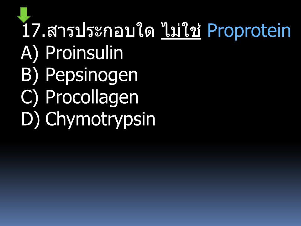 17. สารประกอบใด ไม่ใช่ Proprotein A)Proinsulin B)Pepsinogen C)Procollagen D)Chymotrypsin