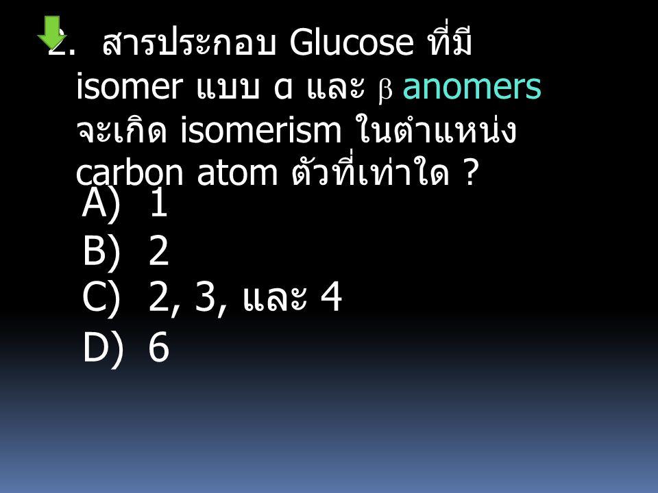 2. สารประกอบ Glucose ที่มี isomer แบบ α และ  anomers จะเกิด isomerism ในตำแหน่ง carbon atom ตัวที่เท่าใด ? A) 1 B) 2 C) 2, 3, และ 4 D) 6
