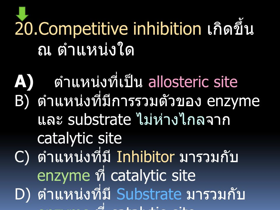 20.Competitive inhibition เกิดขึ้น ณ ตำแหน่งใด A) ตำแหน่งที่เป็น allosteric site B) ตำแหน่งที่มีการรวมตัวของ enzyme และ substrate ไม่ห่างไกลจาก cataly