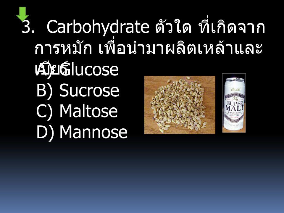 3. Carbohydrate ตัวใด ที่เกิดจาก การหมัก เพื่อนำมาผลิตเหล้าและ เบียร์ A)Glucose B)Sucrose C)Maltose D)Mannose