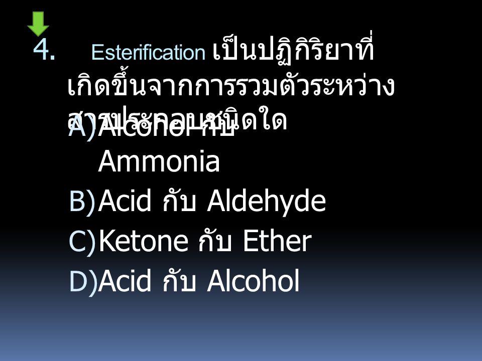 4. Esterification เป็นปฏิกิริยาที่ เกิดขึ้นจากการรวมตัวระหว่าง สารประกอบชนิดใด  Alcohol กับ Ammonia  Acid กับ Aldehyde  Ketone กับ Ether  Acid