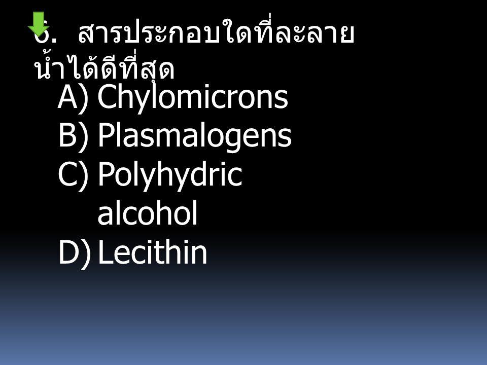 6. สารประกอบใดที่ละลาย น้ำได้ดีที่สุด A)Chylomicrons B)Plasmalogens C)Polyhydric alcohol D)Lecithin