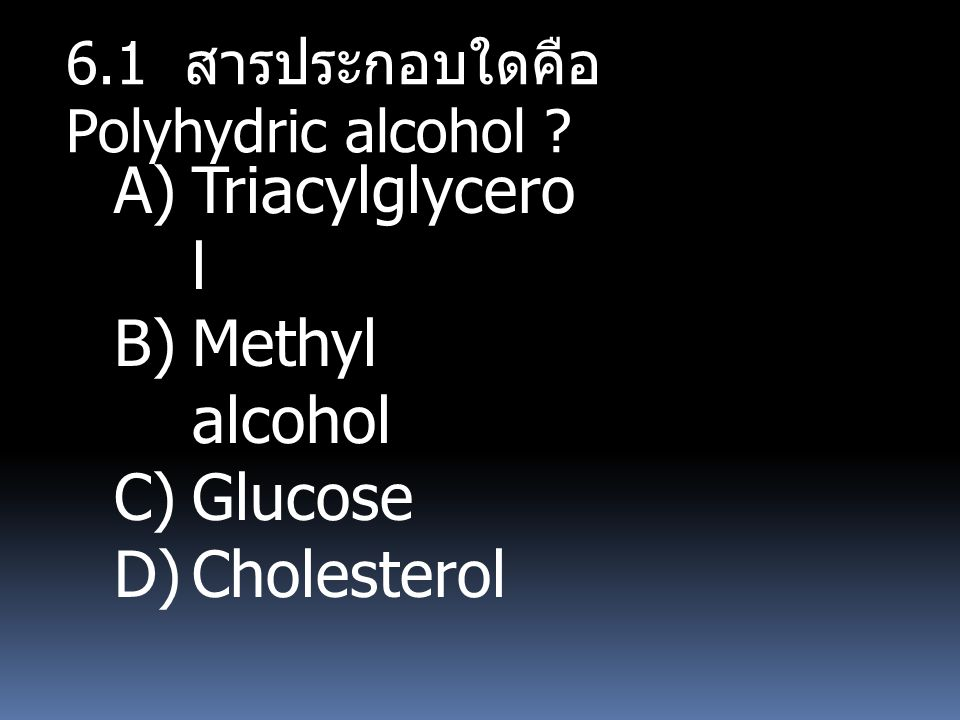 6.1 สารประกอบใดคือ Polyhydric alcohol ? A)Triacylglycero l B)Methyl alcohol C)Glucose D)Cholesterol