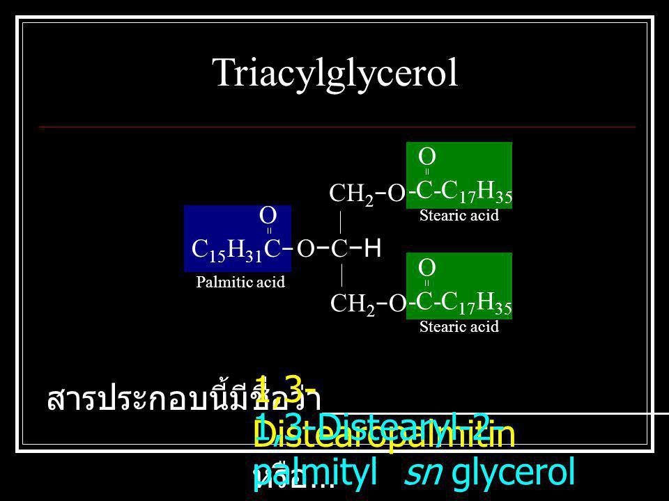C 15 H 31 C − O CH 2 − O O − C −H CH 2 − O O -C-C 17 H 35 O Stearic acid Palmitic acid Triacylglycerol สารประกอบนี้มีชื่อว่า _________________________