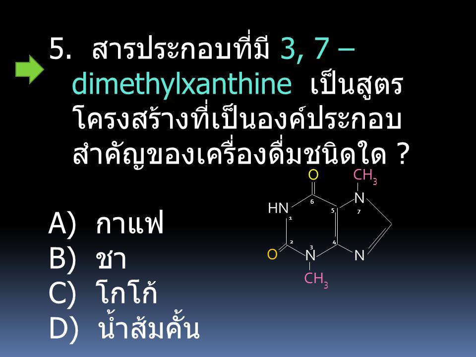 5. สารประกอบที่มี 3, 7 – dimethylxanthine เป็นสูตร โครงสร้างที่เป็นองค์ประกอบ สำคัญของเครื่องดื่มชนิดใด ? A) กาแฟ B) ชา C) โกโก้ D) น้ำส้มคั้น HN N N
