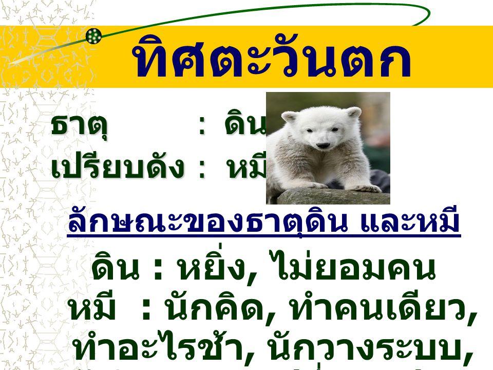 ทิศตะวันตก ลักษณะของธาตุดิน และหมี ดิน : หยิ่ง, ไม่ยอมคน หมี : นักคิด, ทำคนเดียว, ทำอะไรช้า, นักวางระบบ, ไม่ชอบการเปลี่ยนแปลง ธาตุ : ดิน เปรียบดัง : ห
