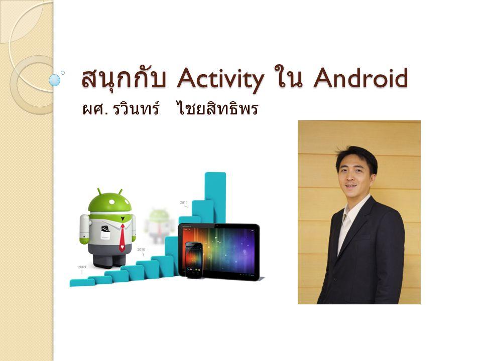 สนุกกับ Activity ใน Android ผศ. รวินทร์ ไชยสิทธิพร