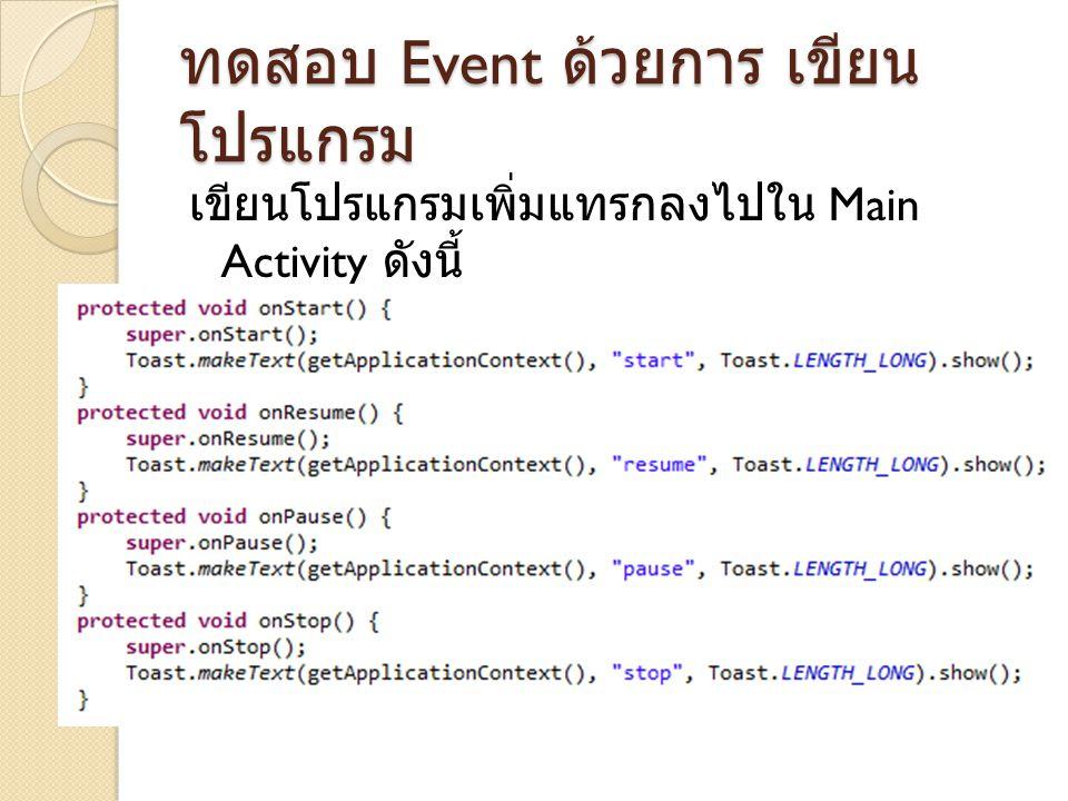 ทดสอบ Event ด้วยการ เขียน โปรแกรม เขียนโปรแกรมเพิ่มแทรกลงไปใน Main Activity ดังนี้