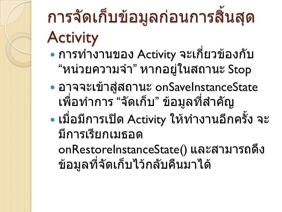 การจัดเก็บข้อมูลก่อนการสิ้นสุด Activity การทำงานของ Activity จะเกี่ยวข้องกับ หน่วยความจำ หากอยู่ในสถานะ Stop อาจจะเข้าสู่สถานะ onSaveInstanceState เพื่อทำการ จัดเก็บ ข้อมูลที่สำคัญ เมื่อมีการเปิด Activity ให้ทำงานอีกครั้ง จะ มีการเรียกเมธอด onRestoreInstanceState() และสามารถดึง ข้อมูลที่จัดเก็บไว้กลับคืนมาได้
