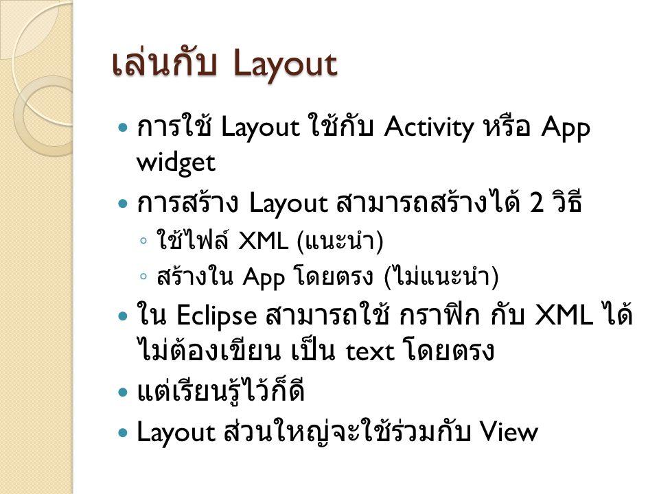 เล่นกับ Layout การใช้ Layout ใช้กับ Activity หรือ App widget การสร้าง Layout สามารถสร้างได้ 2 วิธี ◦ ใช้ไฟล์ XML ( แนะนำ ) ◦ สร้างใน App โดยตรง ( ไม่แ
