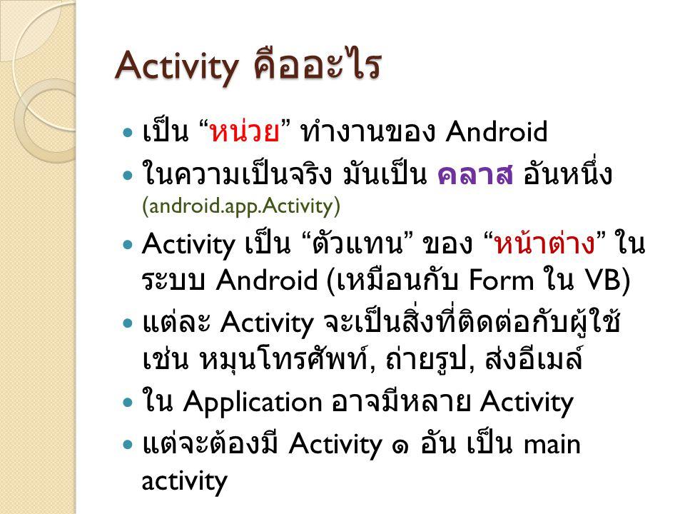 Activity คืออะไร เป็น หน่วย ทำงานของ Android ในความเป็นจริง มันเป็น คลาส อันหนึ่ง (android.app.Activity) Activity เป็น ตัวแทน ของ หน้าต่าง ใน ระบบ Android ( เหมือนกับ Form ใน VB) แต่ละ Activity จะเป็นสิ่งที่ติดต่อกับผู้ใช้ เช่น หมุนโทรศัพท์, ถ่ายรูป, ส่งอีเมล์ ใน Application อาจมีหลาย Activity แต่จะต้องมี Activity ๑ อัน เป็น main activity
