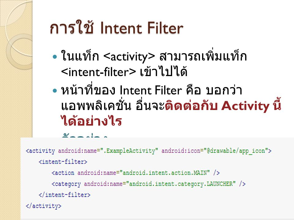 การใช้ Intent Filter ในแท็ก สามารถเพิ่มแท็ก เข้าไปได้ หน้าที่ของ Intent Filter คือ บอกว่า แอพพลิเคชั่น อื่นจะติดต่อกับ Activity นี้ ได้อย่างไร ตัวอย่าง