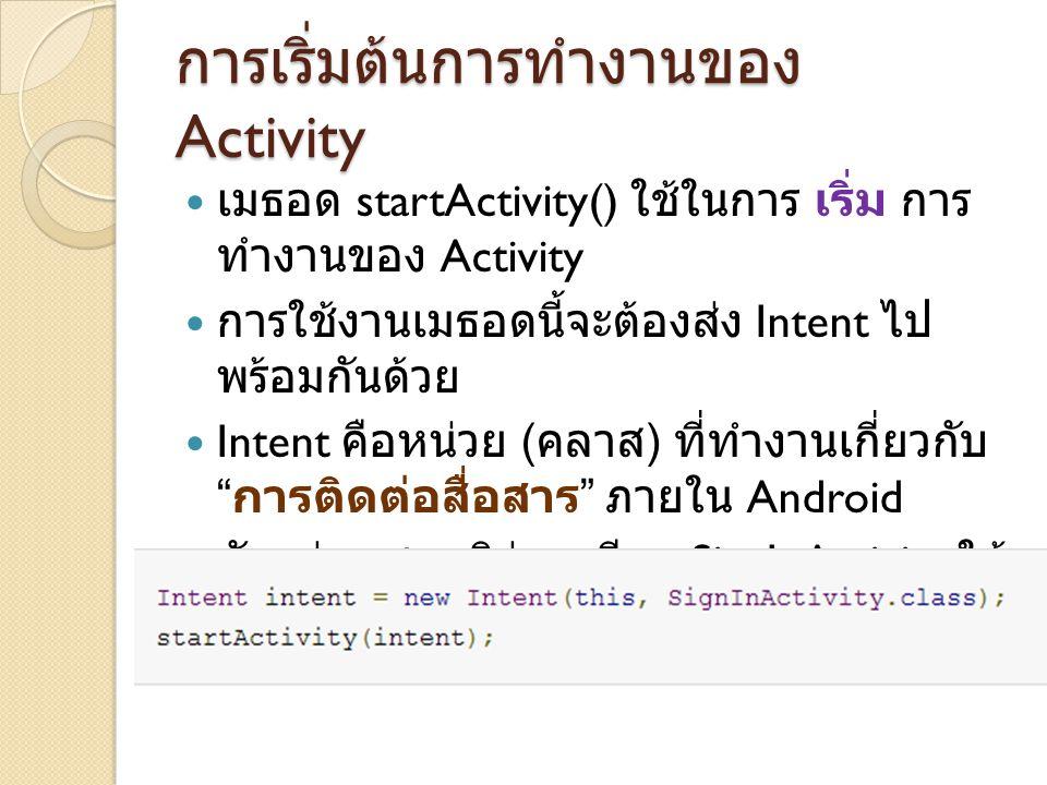การเริ่มต้นการทำงานของ Activity เมธอด startActivity() ใช้ในการ เริ่ม การ ทำงานของ Activity การใช้งานเมธอดนี้จะต้องส่ง Intent ไป พร้อมกันด้วย Intent คื