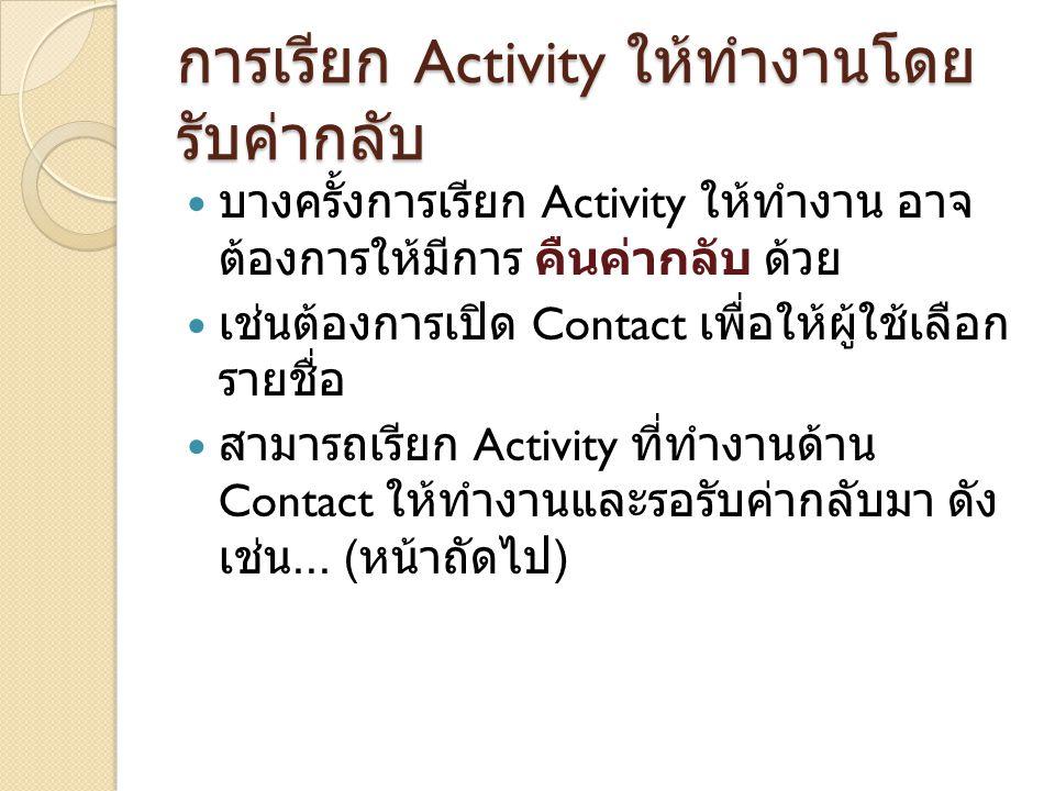 การเรียก Activity ให้ทำงานโดย รับค่ากลับ บางครั้งการเรียก Activity ให้ทำงาน อาจ ต้องการให้มีการ คืนค่ากลับ ด้วย เช่นต้องการเปิด Contact เพื่อให้ผู้ใช้เลือก รายชื่อ สามารถเรียก Activity ที่ทำงานด้าน Contact ให้ทำงานและรอรับค่ากลับมา ดัง เช่น...
