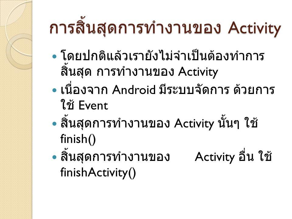 การสิ้นสุดการทำงานของ Activity โดยปกติแล้วเรายังไม่จำเป็นต้องทำการ สิ้นสุด การทำงานของ Activity เนื่องจาก Android มีระบบจัดการ ด้วยการ ใช้ Event สิ้นสุดการทำงานของ Activity นั้นๆ ใช้ finish() สิ้นสุดการทำงานของ Activity อื่น ใช้ finishActivity()
