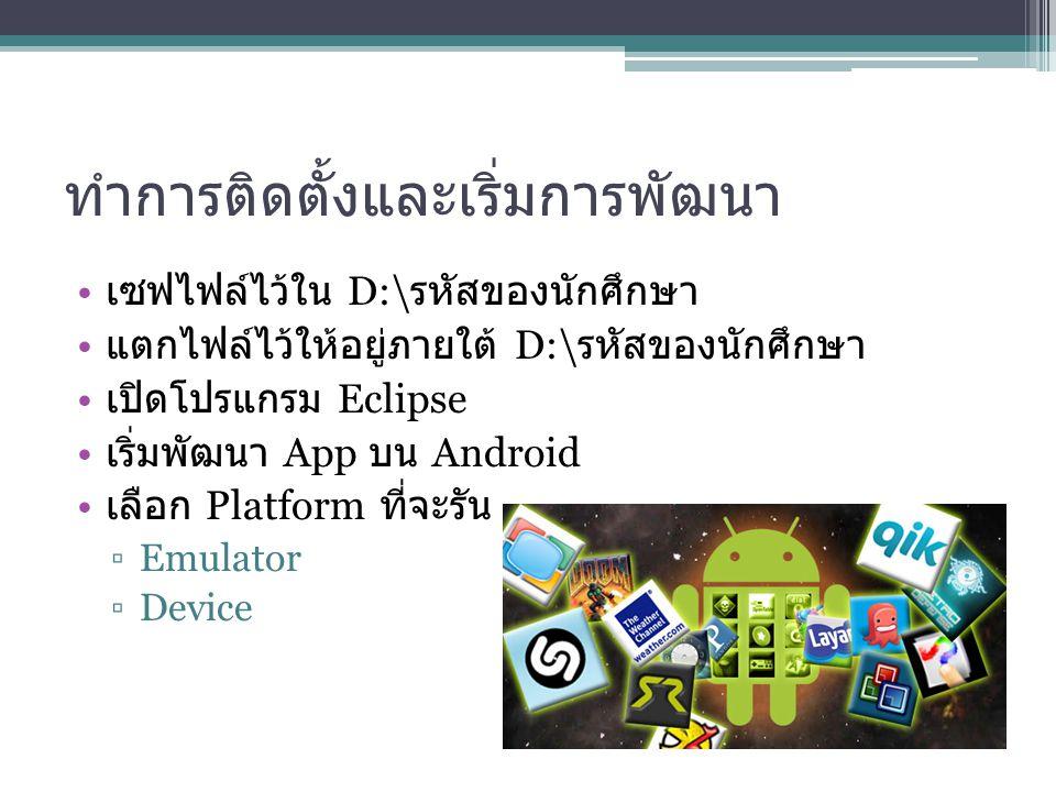 ทำการติดตั้งและเริ่มการพัฒนา เซฟไฟล์ไว้ใน D:\ รหัสของนักศึกษา แตกไฟล์ไว้ให้อยู่ภายใต้ D:\ รหัสของนักศึกษา เปิดโปรแกรม Eclipse เริ่มพัฒนา App บน Androi