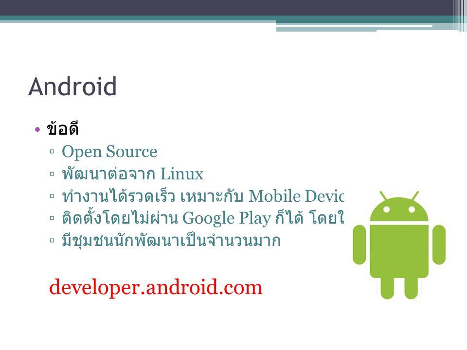 Android ข้อดี ▫Open Source ▫ พัฒนาต่อจาก Linux ▫ ทำงานได้รวดเร็ว เหมาะกับ Mobile Device ▫ ติดตั้งโดยไม่ผ่าน Google Play ก็ได้ โดยใช้ไฟล์.apk ▫ มีชุมชน