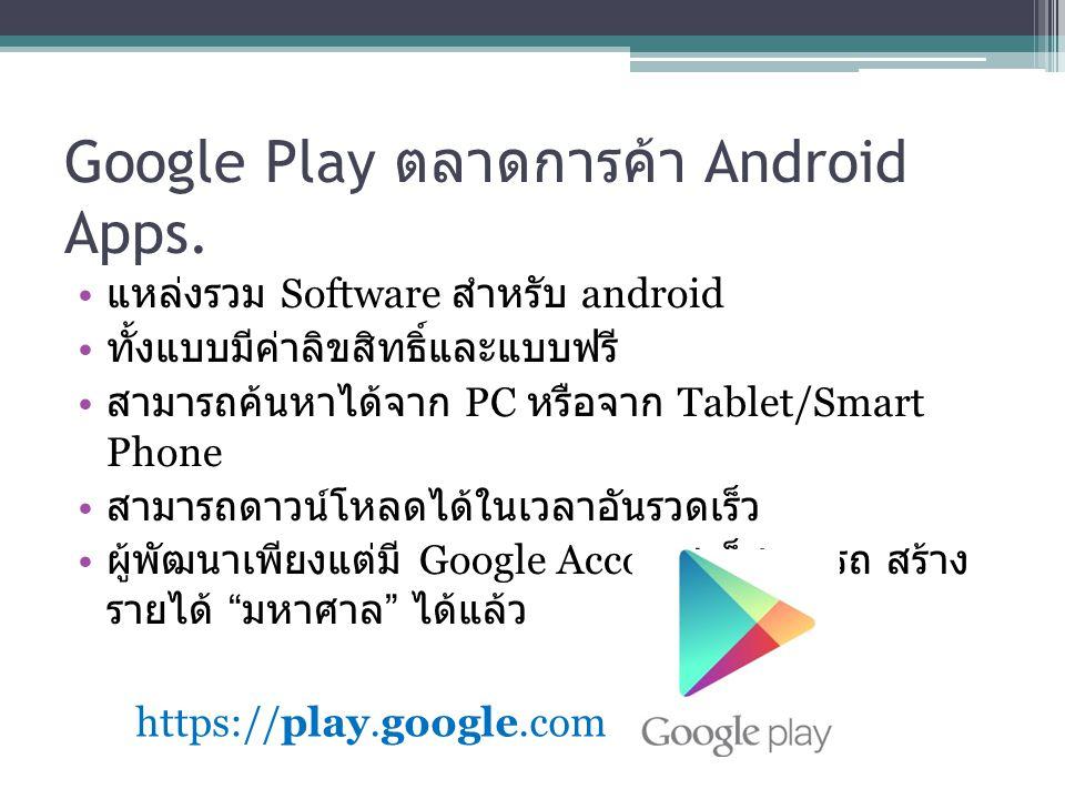 Google Play ตลาดการค้า Android Apps. แหล่งรวม Software สำหรับ android ทั้งแบบมีค่าลิขสิทธิ์และแบบฟรี สามารถค้นหาได้จาก PC หรือจาก Tablet/Smart Phone ส