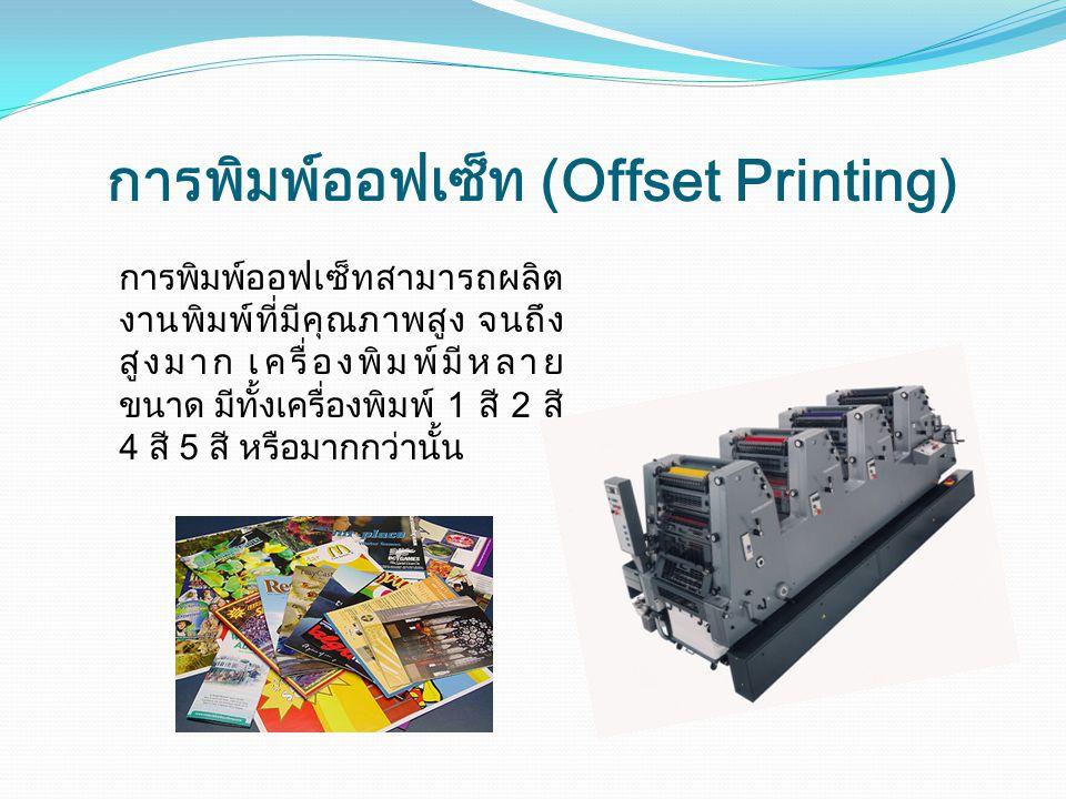 การพิมพ์ออฟเซ็ท (Offset Printing) การพิมพ์ออฟเซ็ทสามารถผลิต งานพิมพ์ที่มีคุณภาพสูง จนถึง สูงมาก เครื่องพิมพ์มีหลาย ขนาด มีทั้งเครื่องพิมพ์ 1 สี 2 สี 4 สี 5 สี หรือมากกว่านั้น