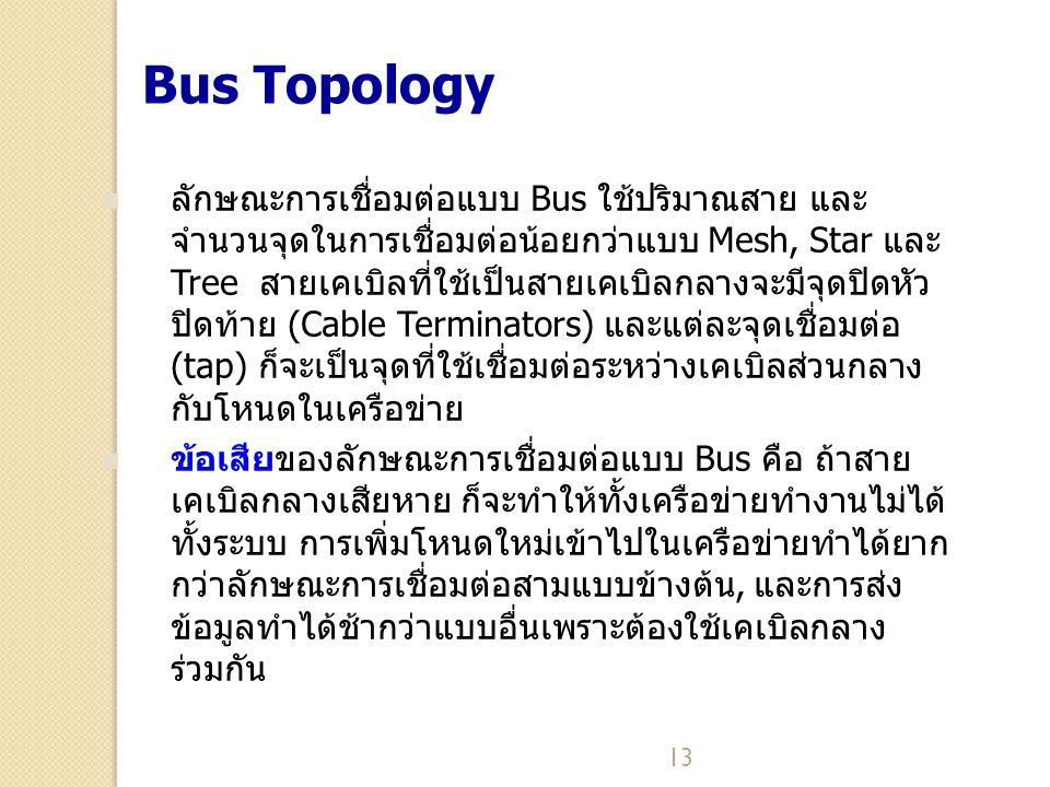 13 Bus Topology ลักษณะการเชื่อมต่อแบบ Bus ใช้ปริมาณสาย และ จำนวนจุดในการเชื่อมต่อน้อยกว่าแบบ Mesh, Star และ Tree สายเคเบิลที่ใช้เป็นสายเคเบิลกลางจะมีจ