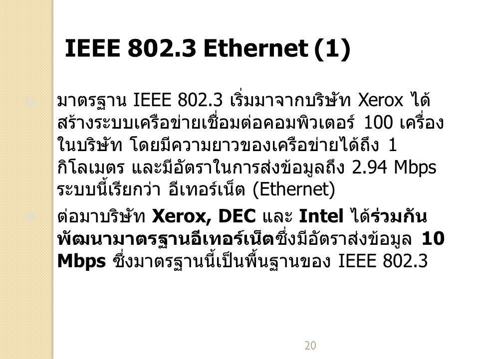20 IEEE 802.3 Ethernet (1) มาตรฐาน IEEE 802.3 เริ่มมาจากบริษัท Xerox ได้ สร้างระบบเครือข่ายเชื่อมต่อคอมพิวเตอร์ 100 เครื่อง ในบริษัท โดยมีความยาวของเค