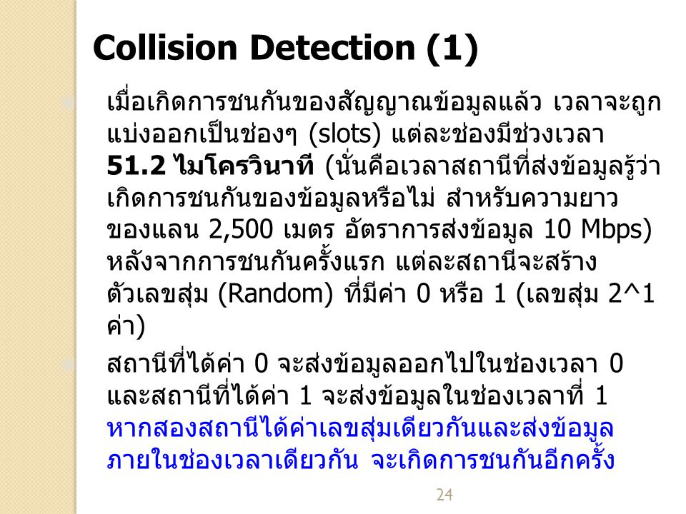 24 Collision Detection (1) เมื่อเกิดการชนกันของสัญญาณข้อมูลแล้ว เวลาจะถูก แบ่งออกเป็นช่องๆ (slots) แต่ละช่องมีช่วงเวลา 51.2 ไมโครวินาที (นั่นคือเวลาสถ