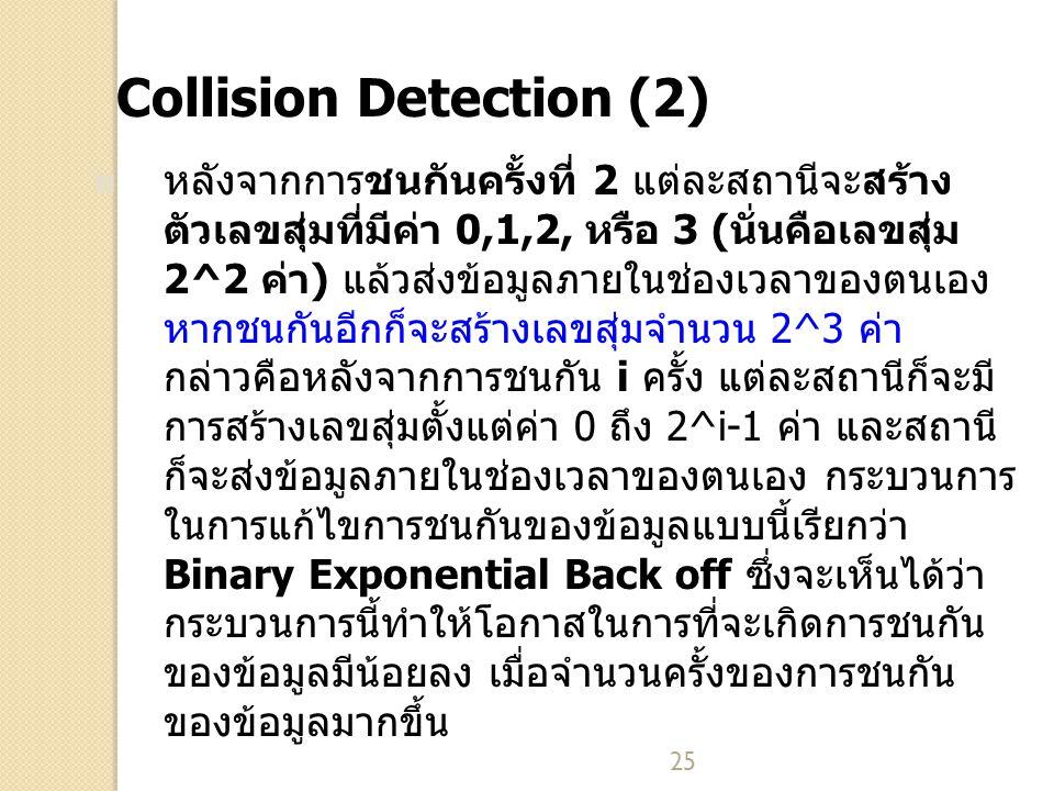 25 Collision Detection (2) หลังจากการชนกันครั้งที่ 2 แต่ละสถานีจะสร้าง ตัวเลขสุ่มที่มีค่า 0,1,2, หรือ 3 (นั่นคือเลขสุ่ม 2^2 ค่า) แล้วส่งข้อมูลภายในช่อ