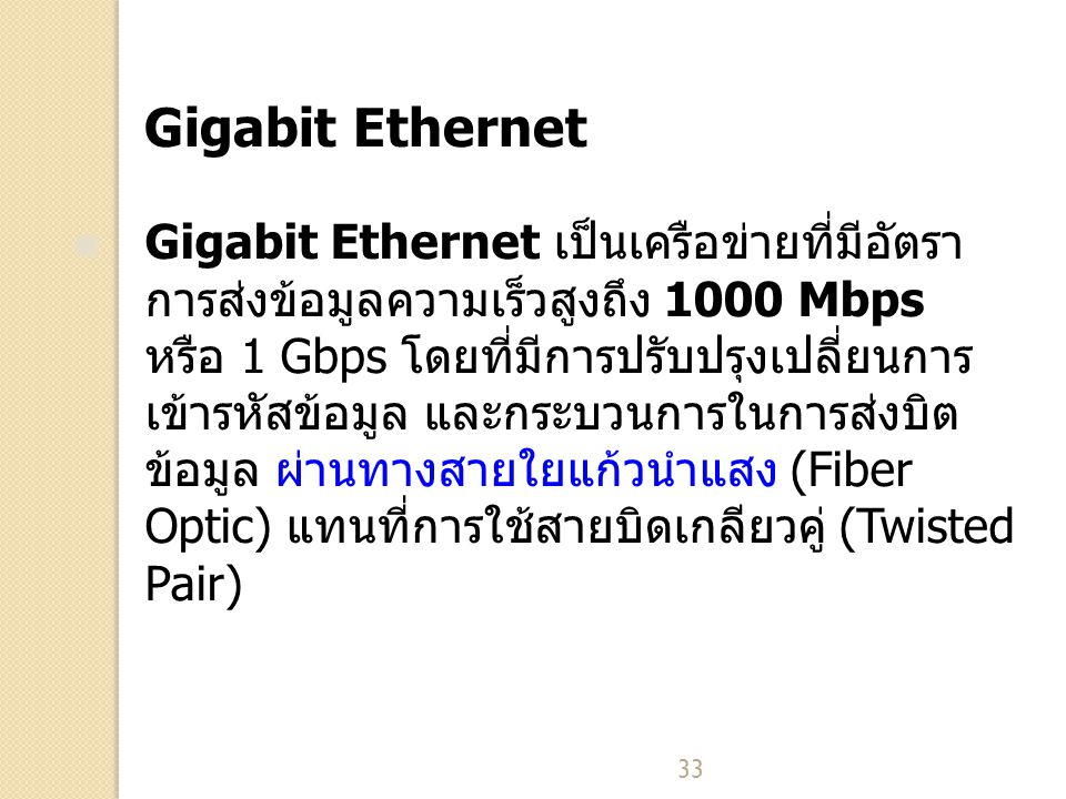 33 Gigabit Ethernet Gigabit Ethernet เป็นเครือข่ายที่มีอัตรา การส่งข้อมูลความเร็วสูงถึง 1000 Mbps หรือ 1 Gbps โดยที่มีการปรับปรุงเปลี่ยนการ เข้ารหัสข้