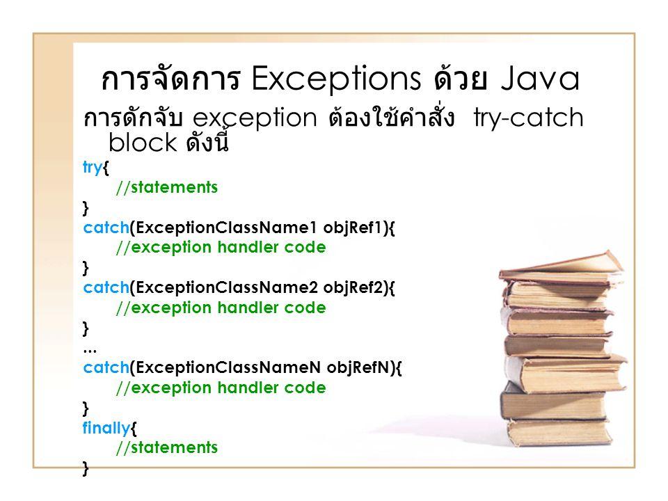 การจัดการ Exceptions ด้วย Java การดักจับ exception ต้องใช้คำสั่ง try-catch block ดังนี้ try{ //statements } catch(ExceptionClassName1 objRef1){ //exce