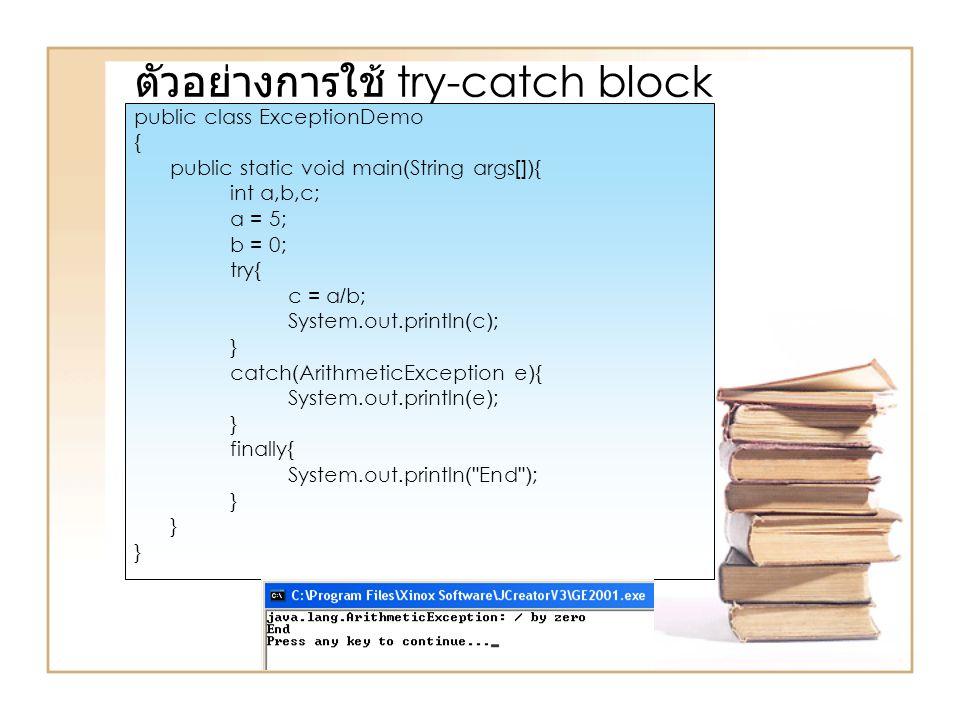 ตัวอย่างการใช้ try-catch block public class ExceptionDemo { public static void main(String args[]){ int a,b,c; a = 5; b = 0; try{ c = a/b; System.out.