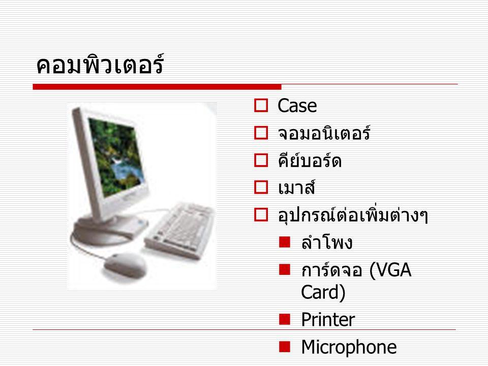 คอมพิวเตอร์  Case  จอมอนิเตอร์  คีย์บอร์ด  เมาส์  อุปกรณ์ต่อเพิ่มต่างๆ ลำโพง การ์ดจอ (VGA Card) Printer Microphone