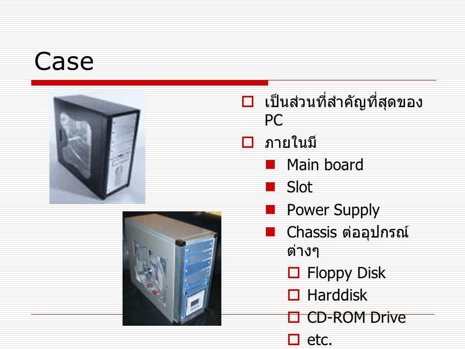 Case  เป็นส่วนที่สำคัญที่สุดของ PC  ภายในมี Main board Slot Power Supply Chassis ต่ออุปกรณ์ ต่างๆ  Floppy Disk  Harddisk  CD-ROM Drive  etc.