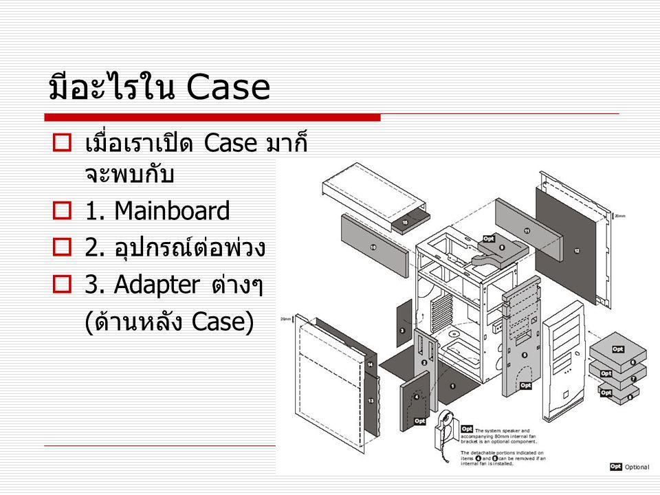 มีอะไรใน Case  เมื่อเราเปิด Case มาก็ จะพบกับ  1. Mainboard  2. อุปกรณ์ต่อพ่วง  3. Adapter ต่างๆ ( ด้านหลัง Case)