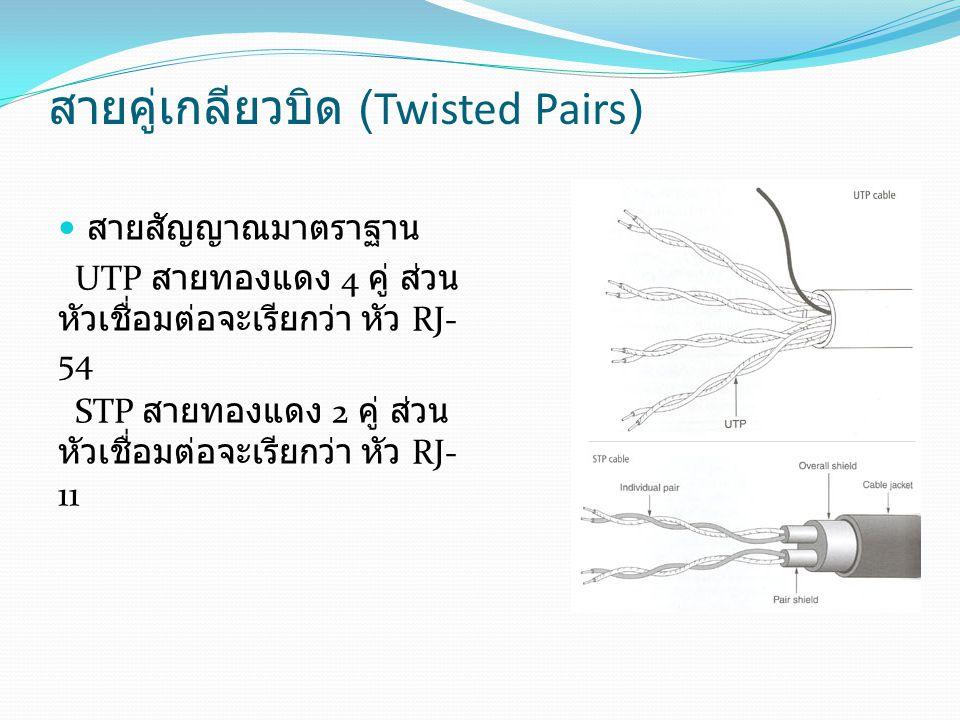 สายคู่เกลียวบิด (Twisted Pairs) สายสัญญาณมาตราฐาน UTP สายทองแดง 4 คู่ ส่วน หัวเชื่อมต่อจะเรียกว่า หัว RJ- 54 STP สายทองแดง 2 คู่ ส่วน หัวเชื่อมต่อจะเร