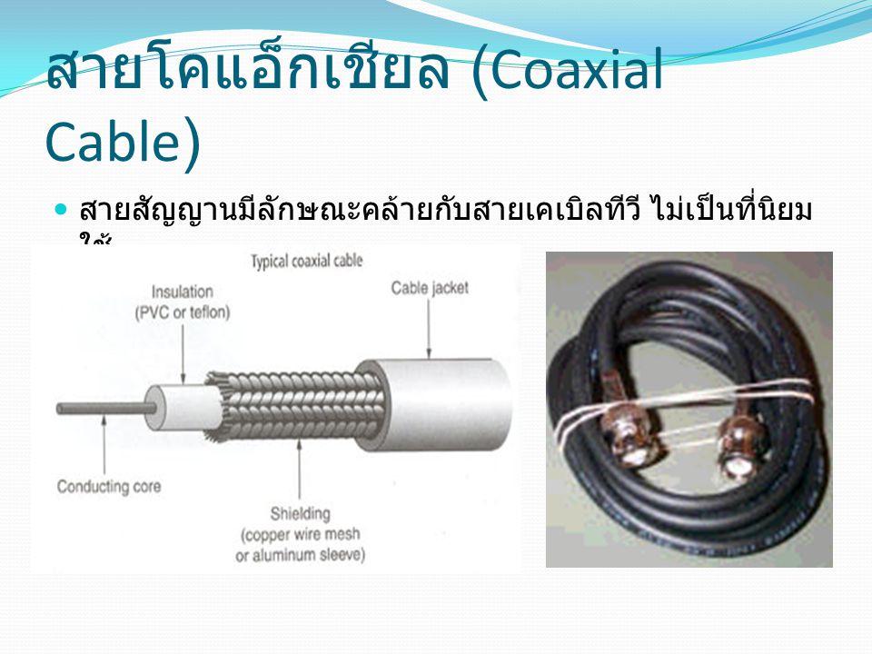 สายโคแอ็กเชียล (Coaxial Cable) สายสัญญานมีลักษณะคล้ายกับสายเคเบิลทีวี ไม่เป็นที่นิยม ใช้