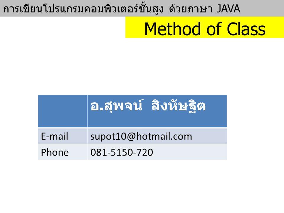 การเขียนโปรแกรมคอมพิวเตอร์ชั้นสูง ด้วยภาษา JAVA Method of Class อ. สุพจน์ สิงหัษฐิต E-mailsupot10@hotmail.com Phone081-5150-720