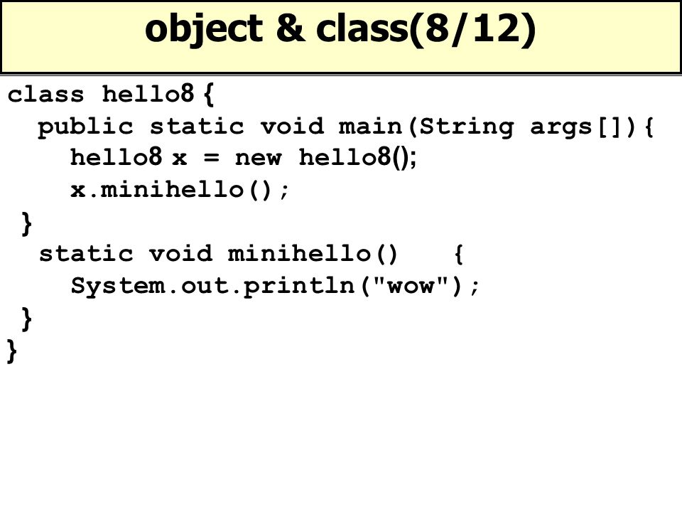 object & class(9/12) class hello9 { public static void main(String args[]){ hello9 xx = new hello9(); System.out.println(xx.oho(4)); } int oho(int x) { return (x * 2); }