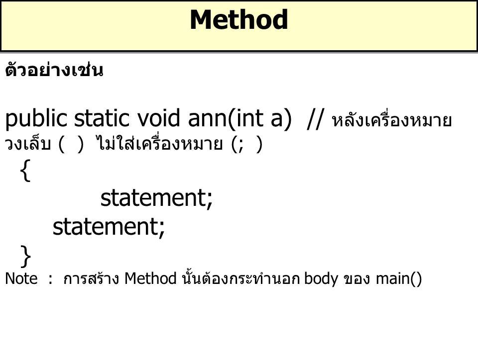 Method ตัวอย่างเช่น public static void ann(int a) // หลังเครื่องหมาย วงเล็บ ( ) ไม่ใส่เครื่องหมาย (; ) { statement; } Note : การสร้าง Method นั้นต้องก
