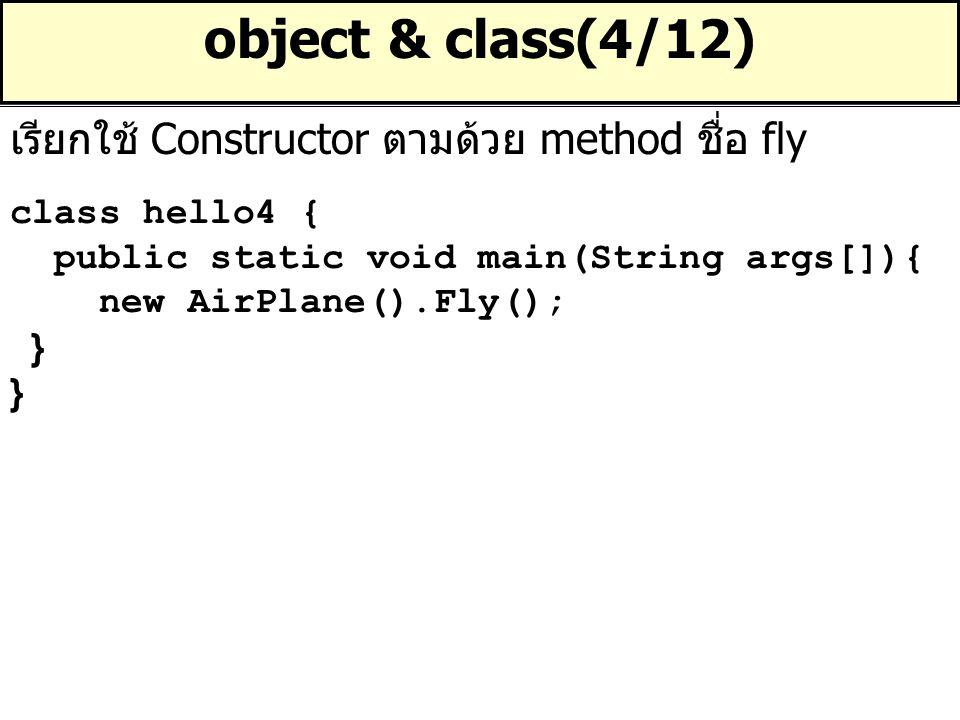 object & class(4/12) class hello4 { public static void main(String args[]){ new AirPlane().Fly(); } เรียกใช้ Constructor ตามด้วย method ชื่อ fly