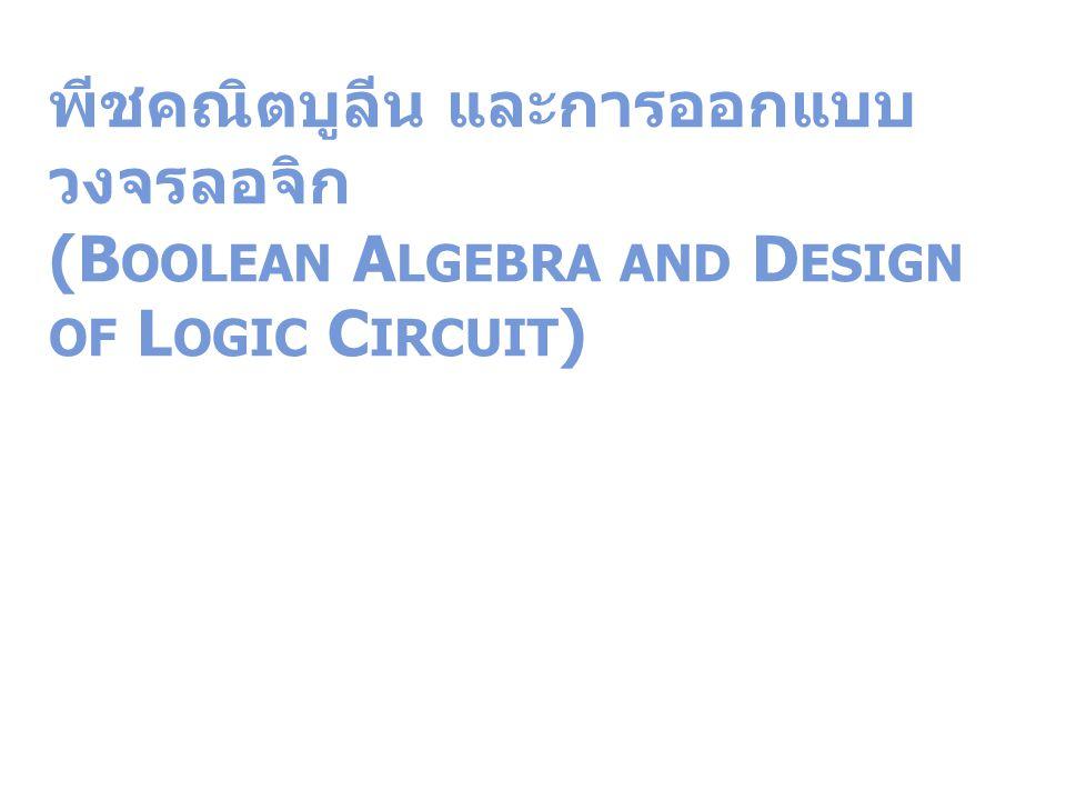 พีชคณิตบูลีน และการออกแบบ วงจรลอจิก (B OOLEAN A LGEBRA AND D ESIGN OF L OGIC C IRCUIT )