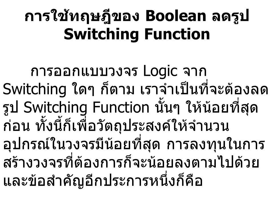 การใช้ทฤษฎีของ Boolean ลดรูป Switching Function การออกแบบวงจร Logic จาก Switching ใดๆ ก็ตาม เราจำเป็นที่จะต้องลด รูป Switching Function นั้นๆ ให้น้อยท