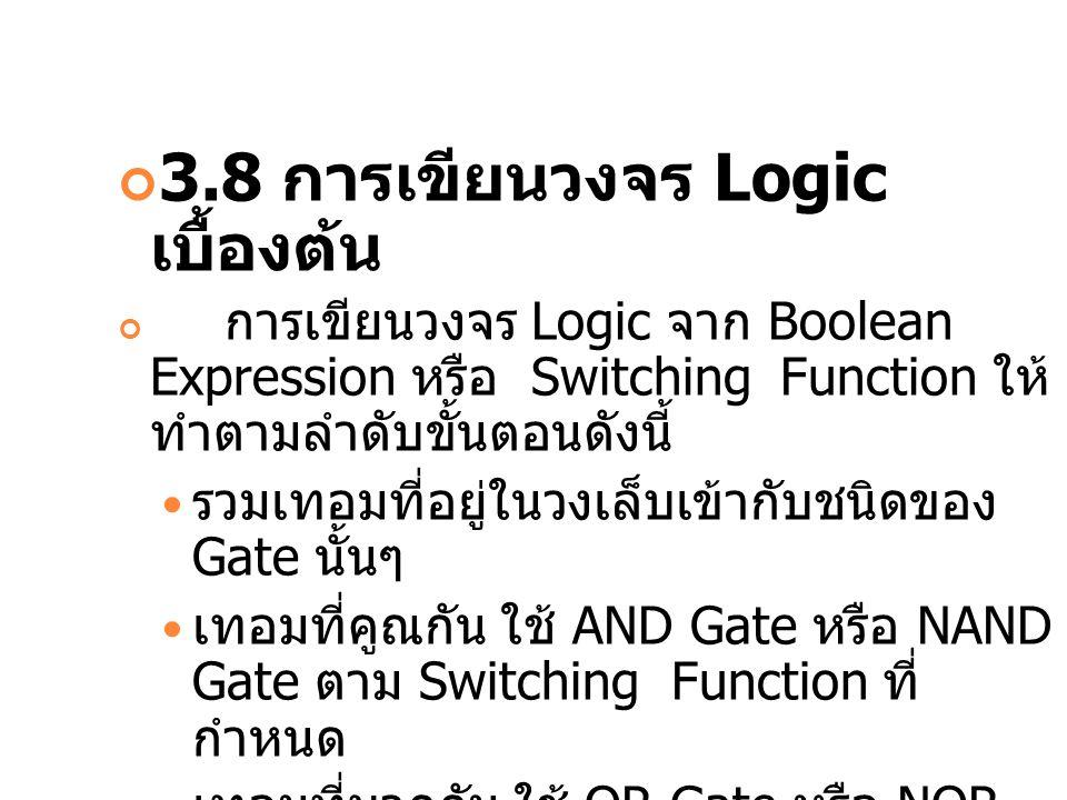 3.8 การเขียนวงจร Logic เบื้องต้น การเขียนวงจร Logic จาก Boolean Expression หรือ Switching Function ให้ ทำตามลำดับขั้นตอนดังนี้ รวมเทอมที่อยู่ในวงเล็บเ