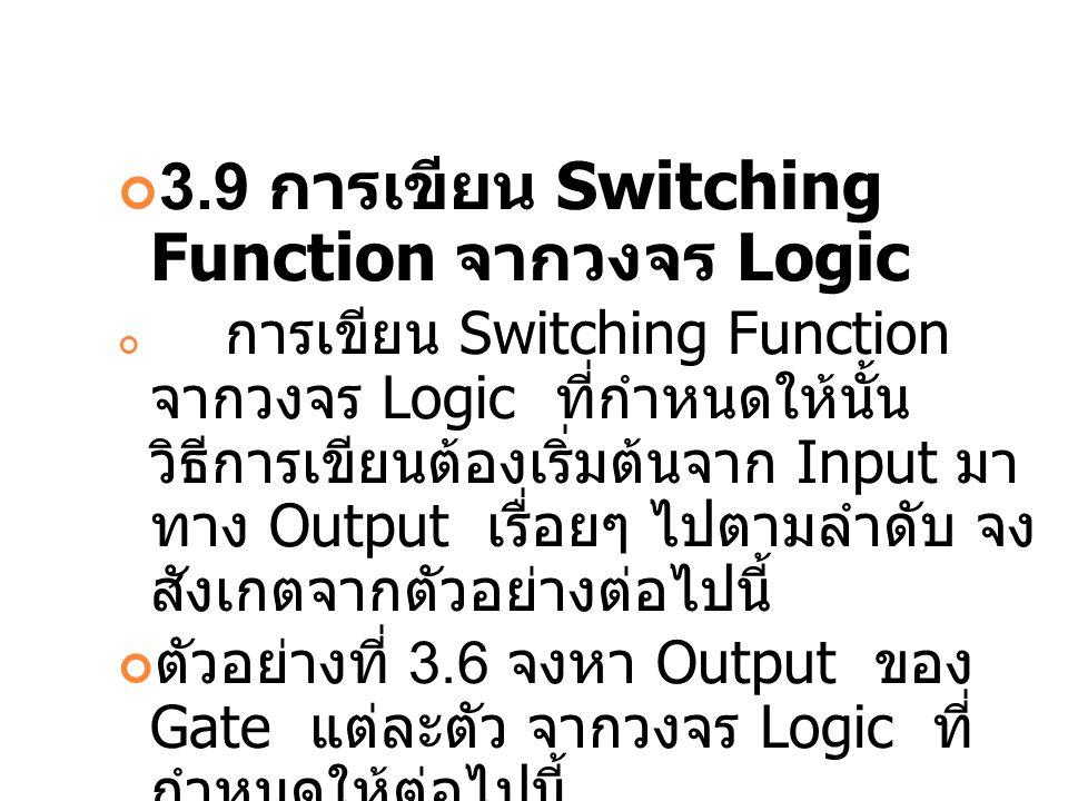 3.9 การเขียน Switching Function จากวงจร Logic การเขียน Switching Function จากวงจร Logic ที่กำหนดให้นั้น วิธีการเขียนต้องเริ่มต้นจาก Input มา ทาง Outpu