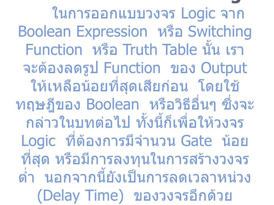 3.11 การออกแบบวงจร Logic ในการออกแบบวงจร Logic จาก Boolean Expression หรือ Switching Function หรือ Truth Table นั้น เรา จะต้องลดรูป Function ของ Outpu