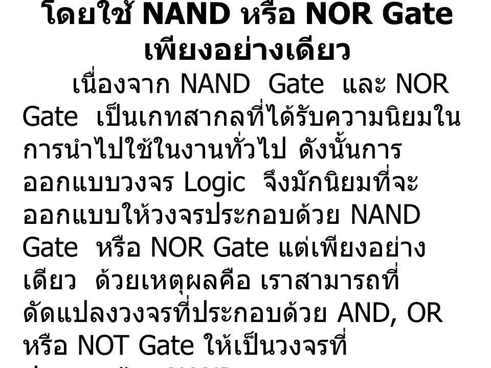 3.13 การออกแบบวงจร Logic โดยใช้ NAND หรือ NOR Gate เพียงอย่างเดียว เนื่องจาก NAND Gate และ NOR Gate เป็นเกทสากลที่ได้รับความนิยมใน การนำไปใช้ในงานทั่ว