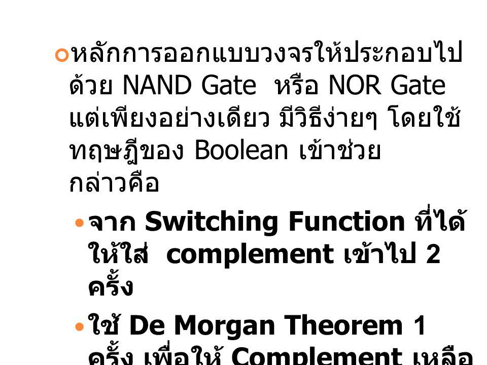 หลักการออกแบบวงจรให้ประกอบไป ด้วย NAND Gate หรือ NOR Gate แต่เพียงอย่างเดียว มีวิธีง่ายๆ โดยใช้ ทฤษฎีของ Boolean เข้าช่วย กล่าวคือ จาก Switching Funct